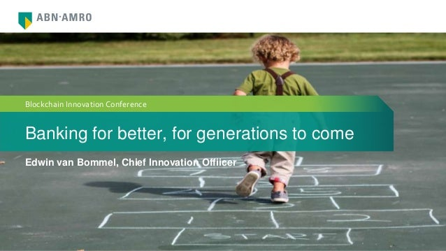 Banking for better, for generations to come Edwin van Bommel, Chief Innovation Offiicer Blockchain Innovation Conference