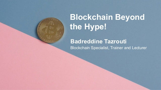 Blockchain Beyond the Hype! Badreddine Tazrouti Blockchain Specialist, Trainer and Lecturer