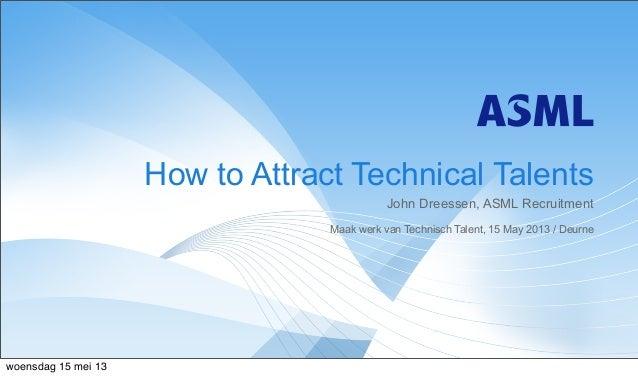 John Dreessen, ASML RecruitmentMaak werk van Technisch Talent, 15 May 2013 / DeurneHow to Attract Technical Talentswoensda...