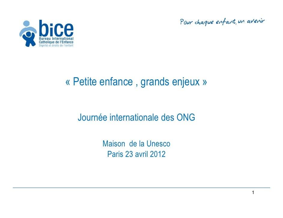 « Petite enfance , grands enjeux »  Journée internationale des ONG        Maison de la Unesco         Paris 23 avril 2012 ...