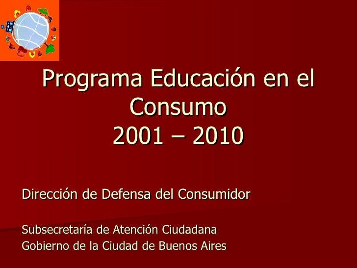 Programa Educación en el Consumo 2001 – 2010 Dirección de Defensa del Consumidor Subsecretaría de Atención Ciudadana Gobie...