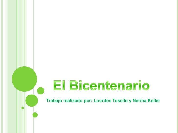 Trabajo realizado por: Lourdes Tosello y NerinaKeller<br />El Bicentenario<br />