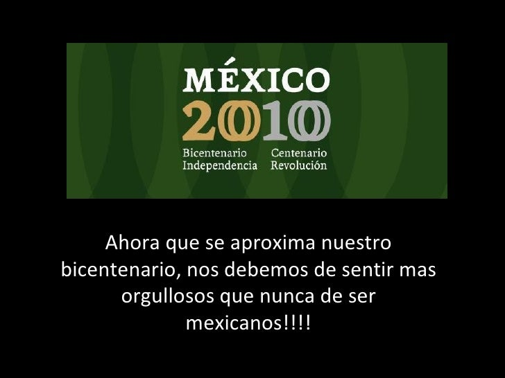 Ahora que se aproxima nuestro bicentenario, nos debemos de sentir mas orgullosos que nunca de ser mexicanos!!!!