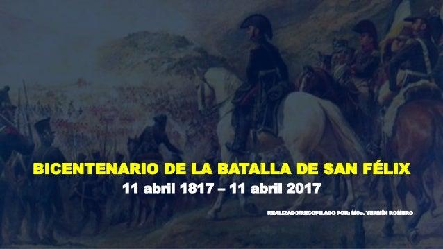 BICENTENARIO DE LA BATALLA DE SAN FÉLIX 11 abril 1817 – 11 abril 2017 REALIZADO/RECOPILADO POR: MSc. YERMÍN ROMERO