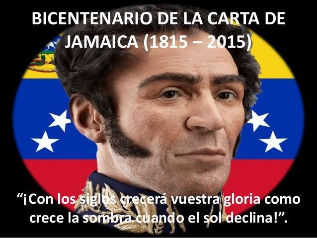 """BICENTENARIO DE LA CARTA DE JAMAICA (1815 – 2015) """"¡Con los siglos crecerá vuestra gloria como crece la sombra cuando el s..."""