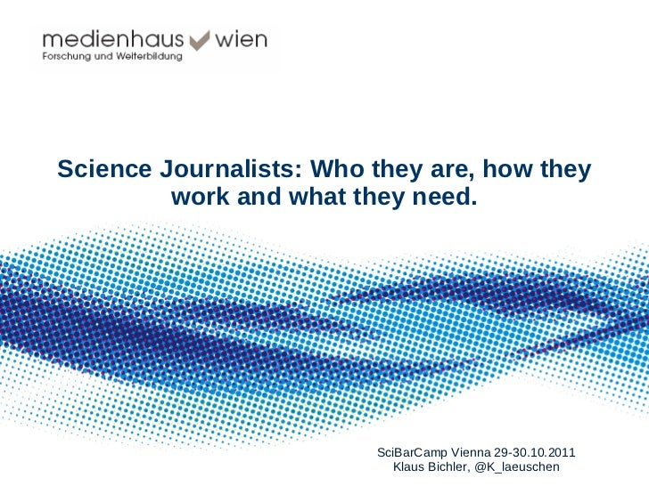 Science Journalists: Who they are, how they work and what they need. SciBarCamp Vienna 29-30.10.2011 Klaus Bichler, @K_lae...