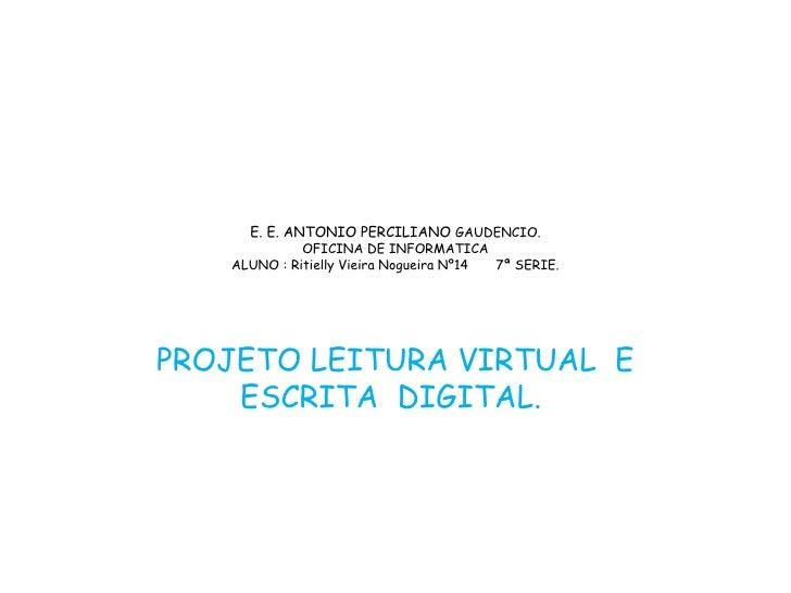 E. E. ANTONIO PERCILIANO  GAUDENCIO. OFICINA DE INFORMATICA ALUNO : Ritielly Vieira Nogueira Nº14  7ª SERIE. PROJETO LEITU...