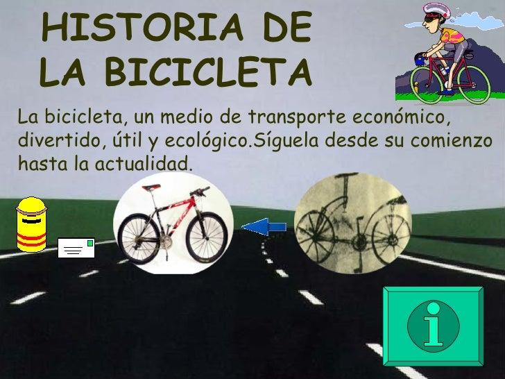 HISTORIA DE LA BICICLETA La bicicleta, un medio de transporte económico, divertido, útil y ecológico.Síguela desde su comi...