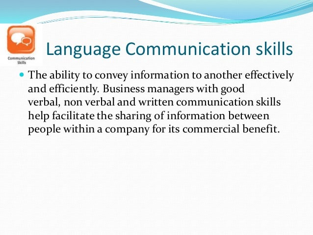 Language Communication skills  The ability to convey information to another effectively and efficiently. Business manager...