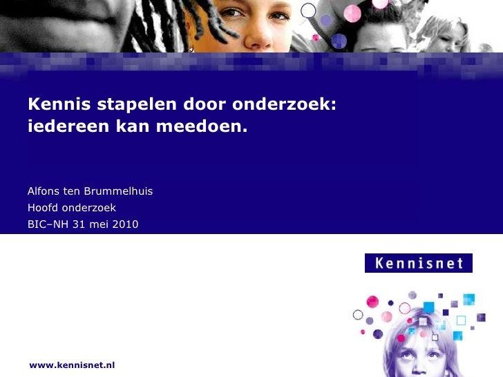 Kennis stapelen door onderzoek:iedereen kan meedoen.<br />Alfons ten Brummelhuis<br />Hoofd onderzoek <br />BIC–NH 31 mei ...