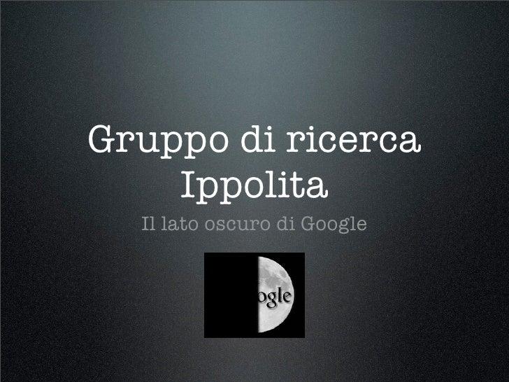 Gruppo di ricerca     Ippolita   Il lato oscuro di Google
