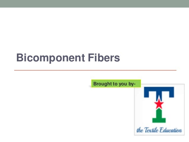 Bicomponent Fibers Brought to you by-