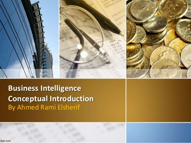 Business Intelligence  Conceptual Introduction  By Ahmed Rami Elsherif