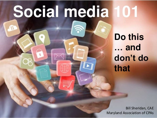 Social media 101 Do this … and don't do that Bill Sheridan, CAE Maryland Association of CPAs