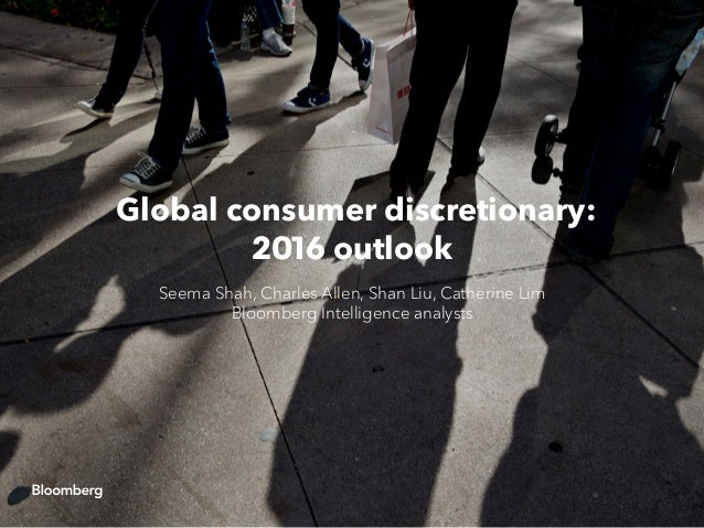 Global consumer discretionary: 2016 outlook Seema Shah, Charles Allen, Shan Liu, Catherine Lim Bloomberg Intelligence anal...