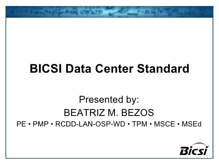 BICSI Data Center Standard Presented by: BEATRIZ M. BEZOS PE • PMP • RCDD-LAN-OSP-WD • TPM • MSCE • MSEd