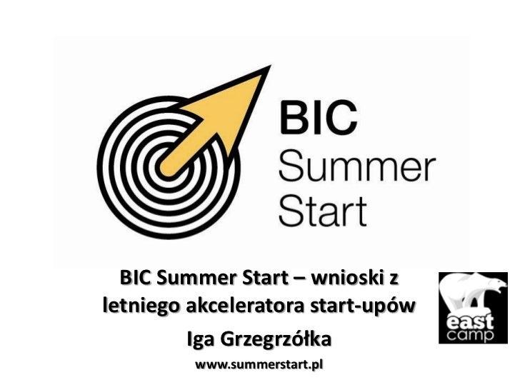 BIC Summer Start – wnioski zletniego akceleratora start-upów         Iga Grzegrzółka         www.summerstart.pl