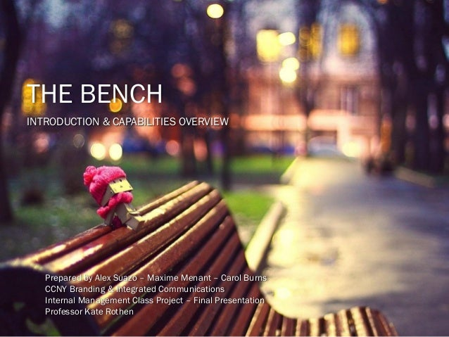 THE BENCH INTRODUCTION & CAPABILITIES OVERVIEW Prepared by Alex Suazo – Maxime Menant – Carol Burns CCNY Branding & Integr...
