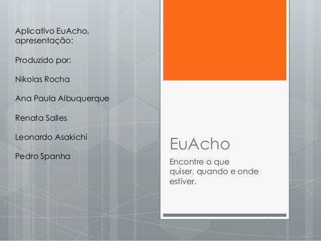Aplicativo EuAcho, apresentação: Produzido por:  Nikolas Rocha Ana Paula Albuquerque Renata Salles  Leonardo Asakichi Pedr...
