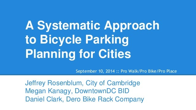 A Systematic Approach to Bicycle Parking Planning for Cities  Jeffrey Rosenblum, City of Cambridge  Megan Kanagy, Downtown...