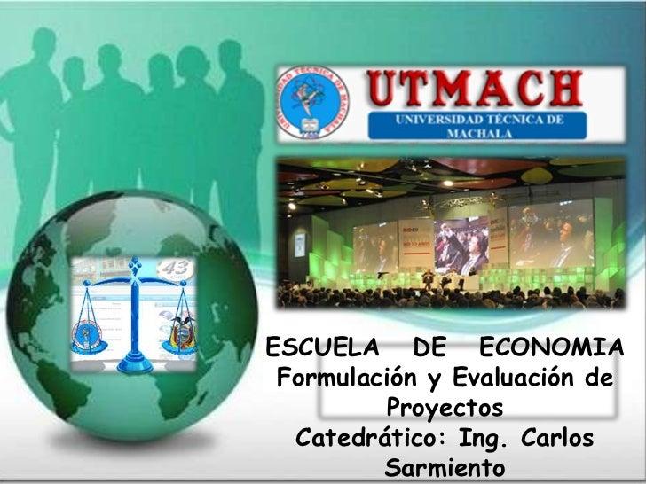 ESCUELA DE ECONOMIA Formulación y Evaluación de          Proyectos  Catedrático: Ing. Carlos         Sarmiento
