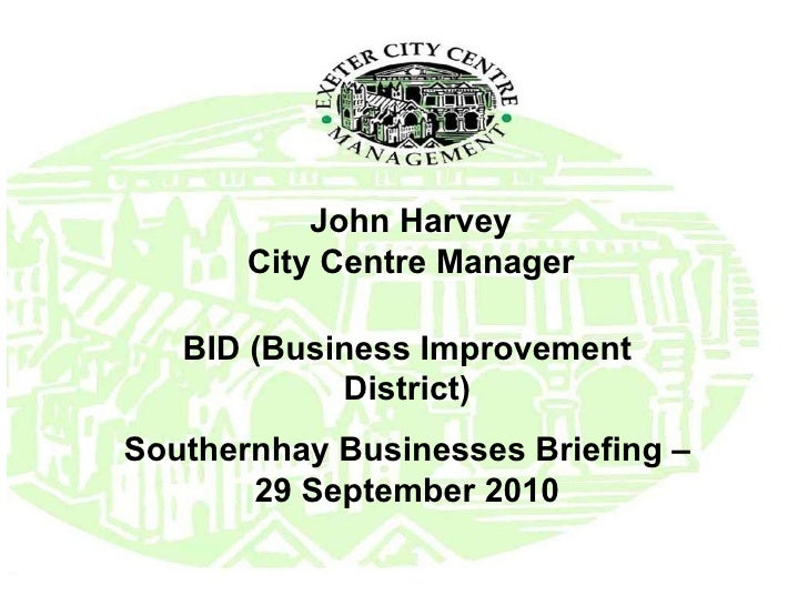 John Harvey City Centre Manager BID (Business Improvement District) Southernhay Businesses Briefing – 29 September 2010