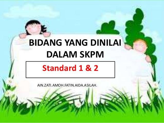 BIDANG YANG DINILAI  DALAM SKPM  Standard 1 & 2  AIN.ZATI.AMOH.FATIN.AIDA.ASILAH.