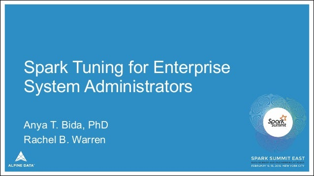 Spark Tuning for Enterprise System Administrators Anya T. Bida, PhD Rachel B. Warren