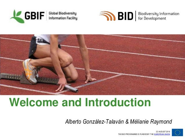 22 AUGUST 2016 THE BID PROGRAMME IS FUNDED BY THE EUROPEAN UNION Welcome and Introduction Alberto González-Talaván & Mélia...