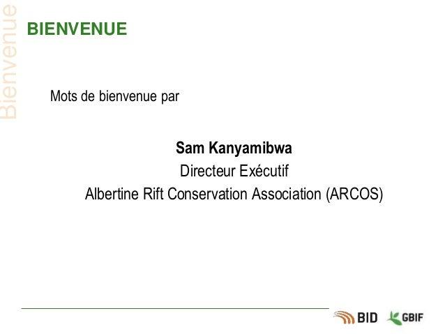 BIENVENUE Mots de bienvenue par Sam Kanyamibwa Directeur Exécutif Albertine Rift Conservation Association (ARCOS) Bienvenue