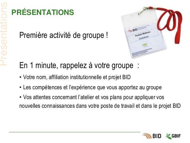 PRÉSENTATIONS Première activité de groupe ! En 1 minute, rappelez à votre groupe : • Votre nom, affiliation institutionnel...