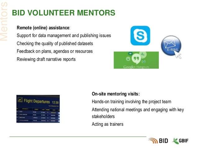 BID VOLUNTEER MENTORS Mentors On-site mentoring visits: Hands-on training involving the project team Attending national me...