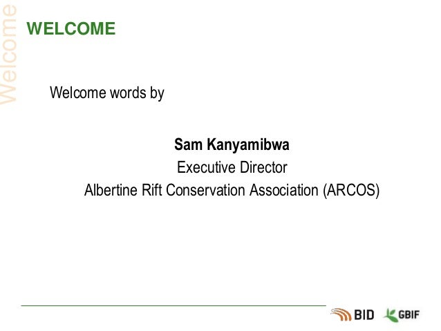 WELCOME Welcome words by Sam Kanyamibwa Executive Director Albertine Rift Conservation Association (ARCOS) Welcome