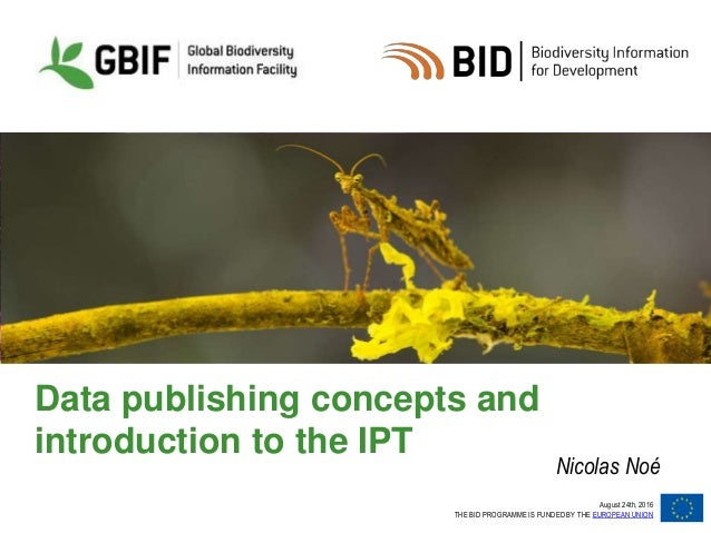 August 24th, 2016 THE BID PROGRAMME IS FUNDED BY THE EUROPEAN UNION Data publishing concepts and introduction to the IPT N...