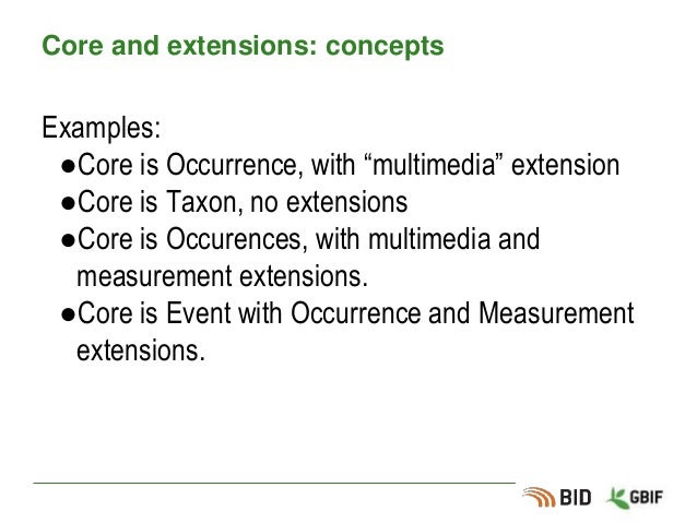 """Core and extensions: concepts Examples: ●Core is Occurrence, with """"multimedia"""" extension ●Core is Taxon, no extensions ●Co..."""