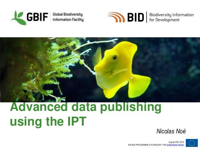 August 25th, 2016 THE BID PROGRAMME IS FUNDED BY THE EUROPEAN UNION Advanced data publishing using the IPT Nicolas Noé