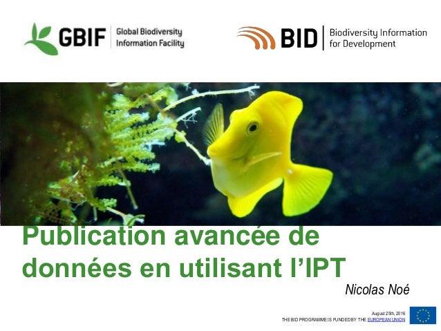August 25th, 2016 THE BID PROGRAMME IS FUNDED BY THE EUROPEAN UNION Publication avancée de données en utilisant l'IPT Nico...