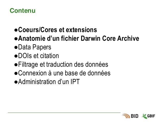 Contenu ●Coeurs/Cores et extensions ●Anatomie d'un fichier Darwin Core Archive ●Data Papers ●DOIs et citation ●Filtrage et...