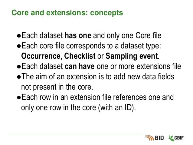 Core and extensions: concepts ●Each dataset has one and only one Core file ●Each core file corresponds to a dataset type: ...