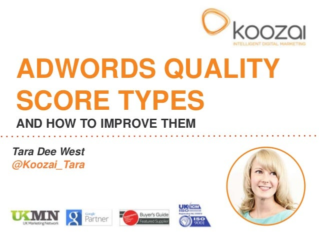 ADWORDS QUALITY SCORE TYPES AND HOW TO IMPROVE THEM Tara Dee West @Koozai_Tara