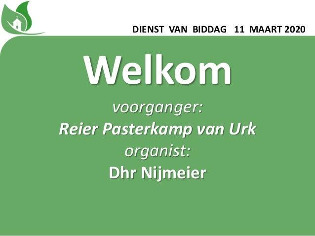 DIENST VAN BIDDAG 11 MAART 2020 Welkom voorganger: Reier Pasterkamp van Urk organist: Dhr Nijmeier