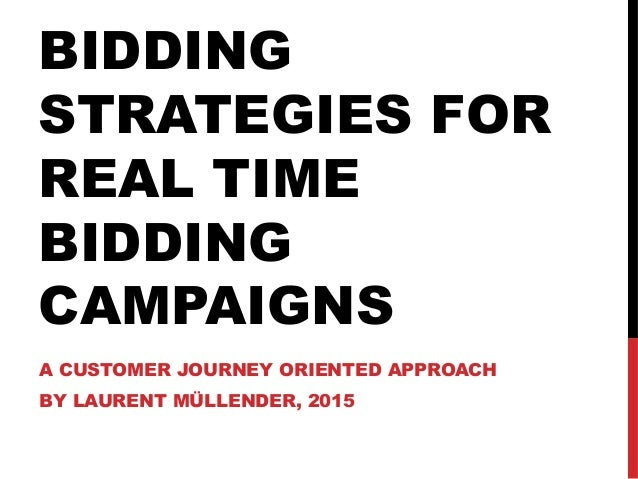 BIDDING STRATEGIES FOR REAL TIME BIDDING CAMPAIGNS A CUSTOMER JOURNEY ORIENTED APPROACH BY LAURENT MÜLLENDER, 2015