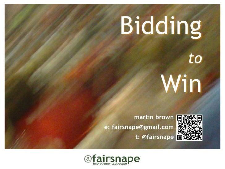 Bidding                         to                    Win         martin browne: fairsnape@gmail.com         t: @fairsnape