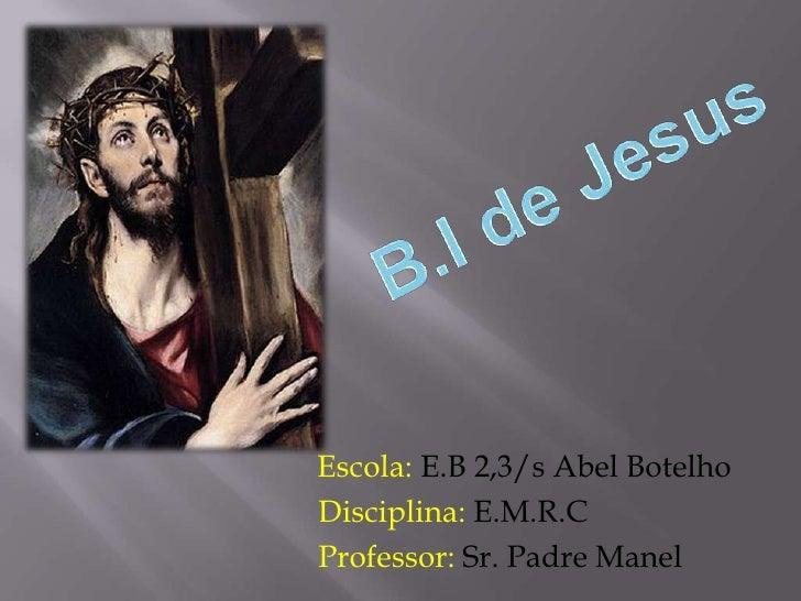 B.I de Jesus <br /> Escola: E.B 2,3/s Abel Botelho<br />         Disciplina: E.M.R.C<br />Professor: Sr. Padre Manel<br />