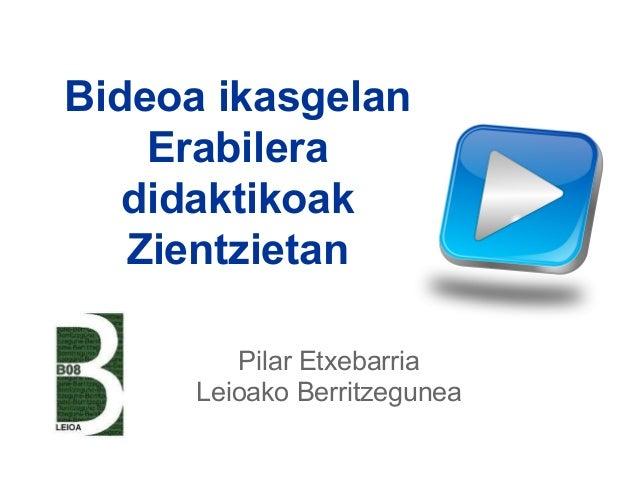 Bideoa ikasgelan Erabilera didaktikoak Zientzietan Pilar Etxebarria Leioako Berritzegunea