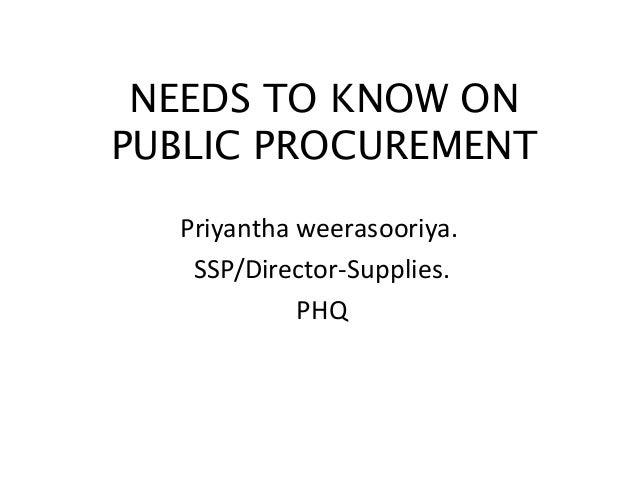 NEEDS TO KNOW ON PUBLIC PROCUREMENT Priyantha weerasooriya. SSP/Director-Supplies. PHQ