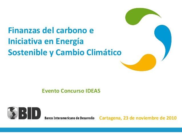 Finanzas del carbono e Iniciativa en Energía Sostenible y Cambio Climático Evento Concurso IDEAS Cartagena, 23 de noviembr...