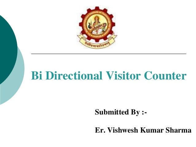 Bi Directional Visitor Counter Submitted By :Er. Vishwesh Kumar Sharma