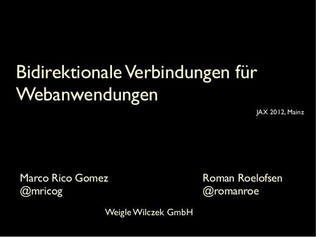 Bidirektionale Verbindungen für Webanwendungen JAX 2012, Mainz  Marco Rico Gomez @mricog Weigle Wilczek GmbH  Roman Roelof...