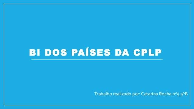 BI DOS PAÍSES DA CPLP  Trabalho realizado por: Catarina Rocha nº5 9ºB